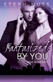 Fantasized By You (Love in the City Book 2) ebook by Steph Nuss