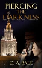 Piercing the Darkness ebook by D. A. Bale