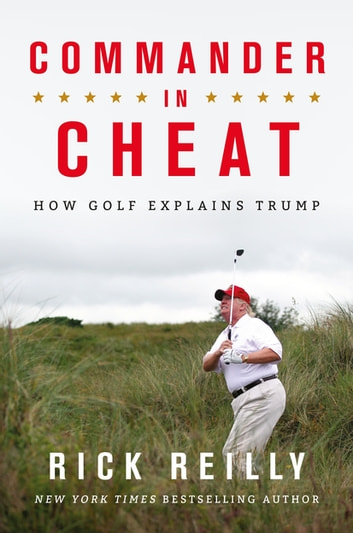Commander in Cheat: How Golf Explains Trump - The brilliant New York Times bestseller ebook by Rick Reilly
