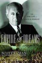 Empire of Dreams - The Epic Life of Cecil B. DeMille ebook by Scott Eyman