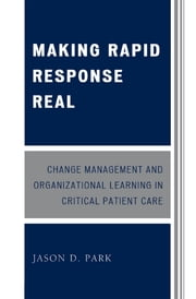 Making Rapid Response Real - Change Management and Organizational Learning in Critical Patient Care ebook by Jason D. Park