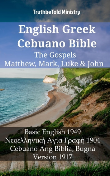 English Greek Cebuano Bible - The Gospels - Matthew, Mark, Luke & John - Basic English 1949 - Νεοελληνική Αγία Γραφή 1904 - Cebuano Ang Biblia, Bugna Version 1917 ebook by TruthBeTold Ministry