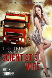 The Trucker and the Scientist's Wife - Hotwife and Cuckold Erotica Stories ebook by Katie Cramer