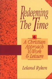 Redeeming the Time - A Christian Approach to Work and Leisure ebook by Leland Ryken