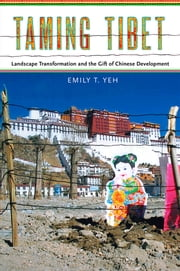 Taming Tibet - Landscape Transformation and the Gift of Chinese Development ebook by Emily T. Yeh