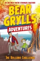 A Bear Grylls Adventure 7: The Volcano Challenge ebook by Bear Grylls, Emma McCann