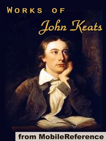 Works Of John Keats: (100+ Works), Including Endymion, Isabella, La Belle Dame Sans Merci, Lamia And Other Poems, Odes, Songs And Letters (Mobi Collected Works) ebook by John Keats