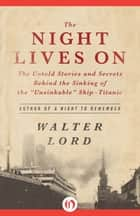 "The Night Lives On: The Untold Stories and Secrets Behind the Sinking of the ""Unsinkable"" Ship—Titanic ebook by Walter Lord"