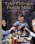 Tyler Florence Family Meal - Bringing People Together Never Tasted Better eBook by Tyler Florence