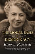 The Moral Basis of Democracy ebook by Eleanor Roosevelt, Allida Black, Carol Howard Merritt