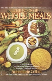 Book of Whole Meals - A Seasonal Guide to Assembling Balanced Vegetarian Breakfasts, Lunches, and Dinn ers ebook by Annemarie Colbin