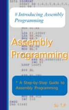 Assembly Programming - A Step-by-Step Guide to Assembly Programming ebook by Su TP