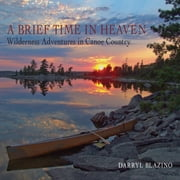 A Brief Time in Heaven - Wilderness Adventures in Canoe Country ebook by Darryl Blazino