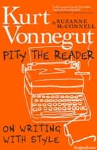 Pity the Reader - On Writing with Style ebook by Kurt Vonnegut Jr., Suzanne McConnell