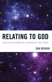 Relating to God - Clinical Psychoanalysis, Spirituality, and Theism ebook by Dan Merkur
