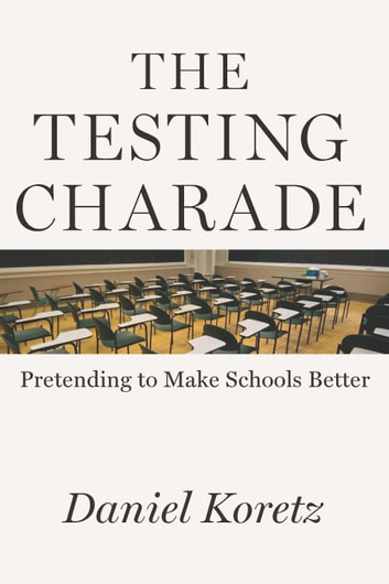 The Testing Charade - Pretending to Make Schools Better ebook by Daniel Koretz