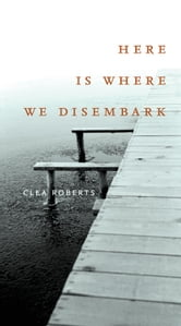Here Is Where We Disembark ebook by Clea Roberts