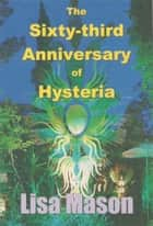 The Sixty-third Anniversary of Hysteria ebook by Lisa Mason