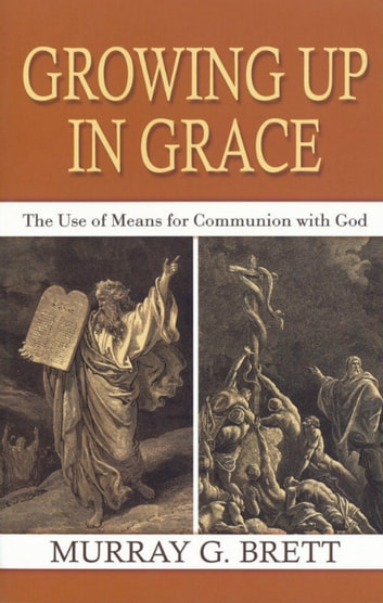 Growng Up In Grace: The Use of Means for Communion with God ebook by Murray G. Brett