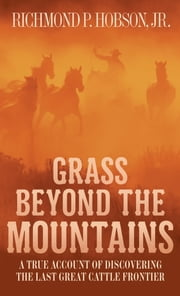 Grass Beyond the Mountains - Discovering the Last Great Cattle Frontier on the North American Continent ebook by Richmond P. Hobson