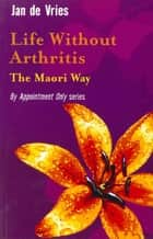 Life Without Arthritis - The Maori Way ebook by Jan de Vries