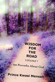 Wisdom For The Road (Volume 1) - 100 Proverbs about God ebook by Prince Mensah