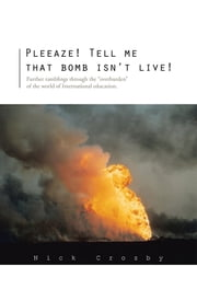 "Pleeaze! Tell me that bomb isn't live! - Further ramblings through the ""overburden"" of the world of International education. ebook by Nick Crozby"