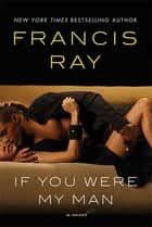 If You Were My Man - A Novel ebook by Francis Ray