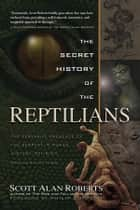 The Secret History of the Reptilians - The Pervasive Presence of the Serpent in Human History, Religion, and Alien Mythos ebook by Scott Alan Roberts