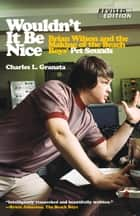 Wouldn't It Be Nice - Brian Wilson and the Making of the Beach Boys' Pet Sounds ebook by Charles L. Granata, Tony Asher