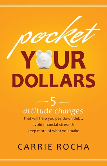 Pocket Your Dollars - 5 Attitude Changes That Will Help You Pay Down Debt, Avoid Financial Stress, & Keep More of What You Make ebook by Carrie Rocha