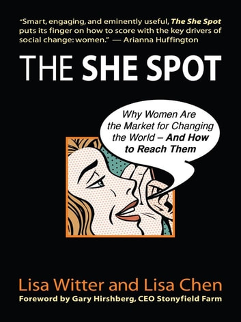 The She Spot - Why Women Are the Market for Changing the World-And How to Reach Them ebook by Lisa Witter,Lisa Chen