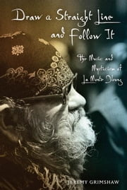 Draw a Straight Line and Follow It - The Music and Mysticism of La Monte Young ebook by Jeremy Grimshaw