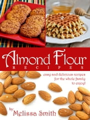 Almond Flour Recipes: Easy And Delicious Recipes The Whole Family Will Enjoy! ebook by Melissa Smith