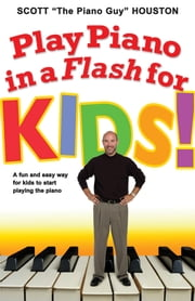 Play Piano in a Flash for Kids! - A Fun and Easy Way for Kids to Start Playing the Piano ebook by Scott Houston