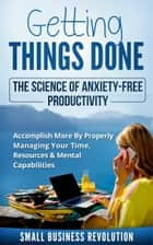Getting Things Done – The Science of Anxiety-Free Productivity - Accomplish More By Properly Managing Your Time, Resources & Mental Capabilities ebook by Small Business Revolution