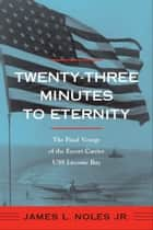Twenty-Three Minutes to Eternity - The Final Voyage of the Escort Carrier USS Liscome Bay ebook by James L. Noles