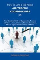 How to Land a Top-Paying Air traffic coordinators Job: Your Complete Guide to Opportunities, Resumes and Cover Letters, Interviews, Salaries, Promotions, What to Expect From Recruiters and More ebook by Camacho Donald
