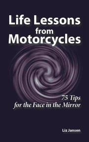 Life Lessons from Motorcycles: Seventy-Five Tips for the Face in the Mirror ebook by Liz Jansen