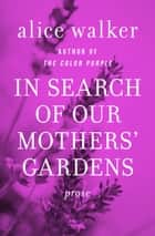 In Search of Our Mothers' Gardens: Prose ebook by Alice Walker