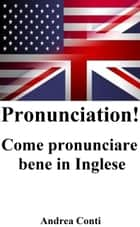 Pronunciation! Come pronunciare bene in Inglese ebook by Andrea Conti