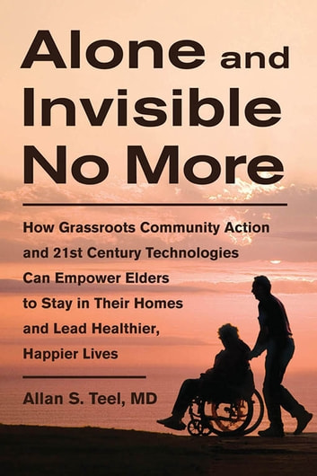 Alone and Invisible No More - How Grassroots Community Action and 21st Century Technologies Can Empower Elders to Stay in Their Homes and Lead Healthier, Happier Lives ebook by Dr. Allan S. Teel, M.D.