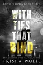 With Ties that Bind - A Broken Bonds Novel: Book Three ebook by Trisha Wolfe