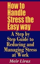 How to Handle Stress the Easy way: A Step by Step Guide to Reducing and Managing Stress at Work ebook by Meir Liraz