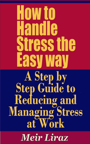 How to Handle Stress the Easy way: A Step by Step Guide to Reducing and Managing Stress at Work - Small Business Management ebook by Meir Liraz