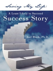 Saving My Life - A Least Likely to Succeed Success Story ebook by Joel Block