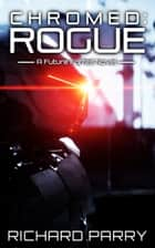 Chromed: Rogue - A Cyberpunk Contingency ebook by Richard Parry