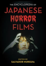 The Encyclopedia of Japanese Horror Films ebook by Salvador Murguia