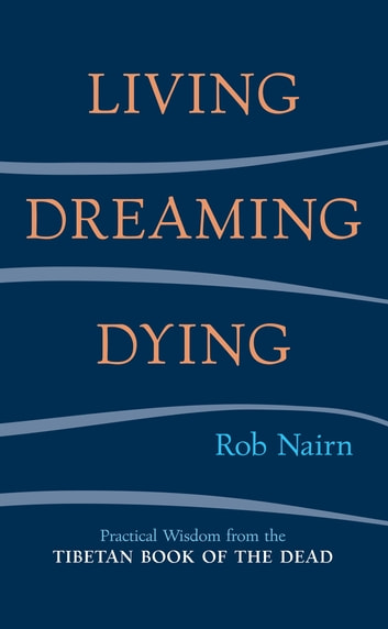 Living, Dreaming, Dying - Wisdom for Everyday Life from the Tibetan Book of the Dead eBook by Rob Nairn