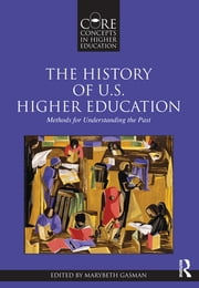 The History of U.S. Higher Education – Methods for Understanding the Past ebook by Marybeth Gasman